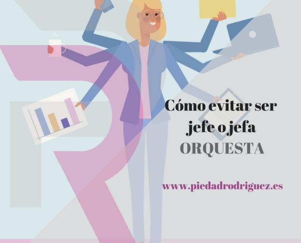 cómo evitar ser jefe o jefa orquesta multitarea, optimiza la gestión de tu negocio, delegar, gestión del tiempo, gestión de personas.